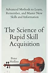 The Science of Rapid Skill Acquisition: Advanced Methods to Learn, Remember, and Master New Skills and Information Paperback