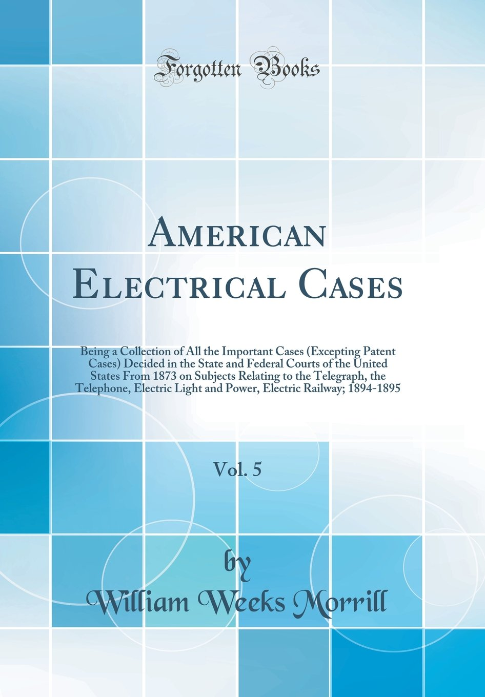 Download American Electrical Cases, Vol. 5: Being a Collection of All the Important Cases (Excepting Patent Cases) Decided in the State and Federal Courts of ... the Telephone, Electric Light and Power ebook
