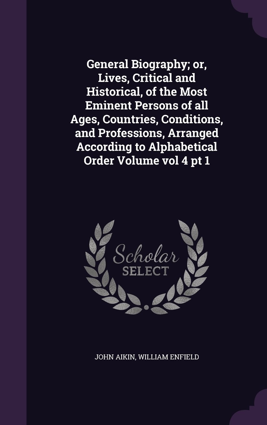 Download General Biography; Or, Lives, Critical and Historical, of the Most Eminent Persons of All Ages, Countries, Conditions, and Professions, Arranged According to Alphabetical Order Volume Vol 4 PT 1 PDF
