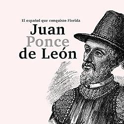 Juan Ponce de León: El español que conquistó Florida [Juan Ponce de Leon: The Spanish Who Conquered Florida]