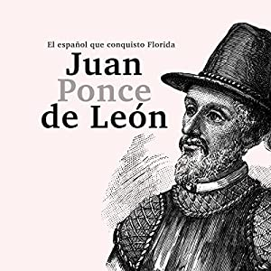 Juan Ponce de León: El español que conquistó Florida [Juan Ponce de Leon: The Spanish Who Conquered Florida] Audiobook