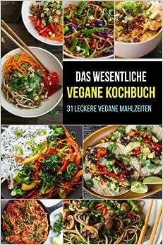Das wesentliche vegane Kochbuch: 31 leckere vegane Mahlzeiten (Vegan Cookbook - German Edition)