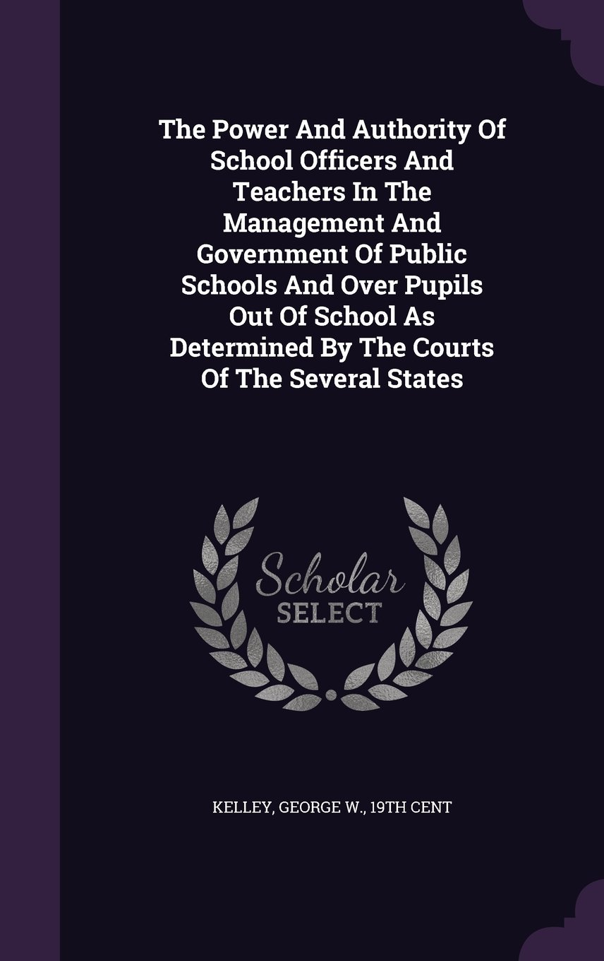 The Power And Authority Of School Officers And Teachers In The Management And Government Of Public Schools And Over Pupils Out Of School As Determined By The Courts Of The Several States PDF