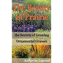 The Beauty of Prairies: the Secrets of Growing Ornamental Grasses: How to create a natural garden in the wild style of prairies