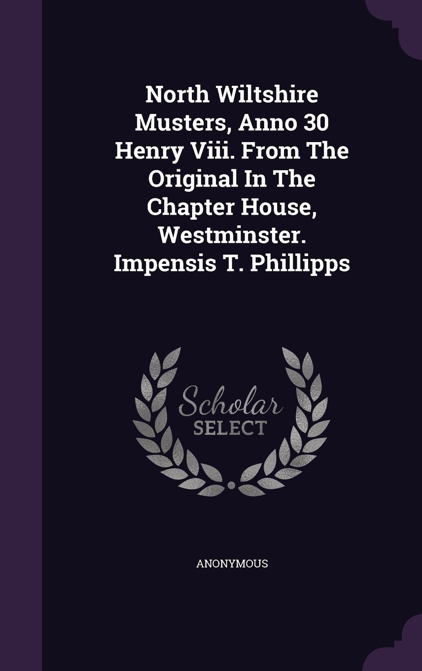 Read Online North Wiltshire Musters, Anno 30 Henry Viii. From The Original In The Chapter House, Westminster. Impensis T. Phillipps PDF