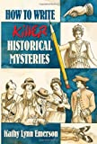 How to Write Killer Historical Mysteries: The Art and Adventure of Sleuthing Through the Past
