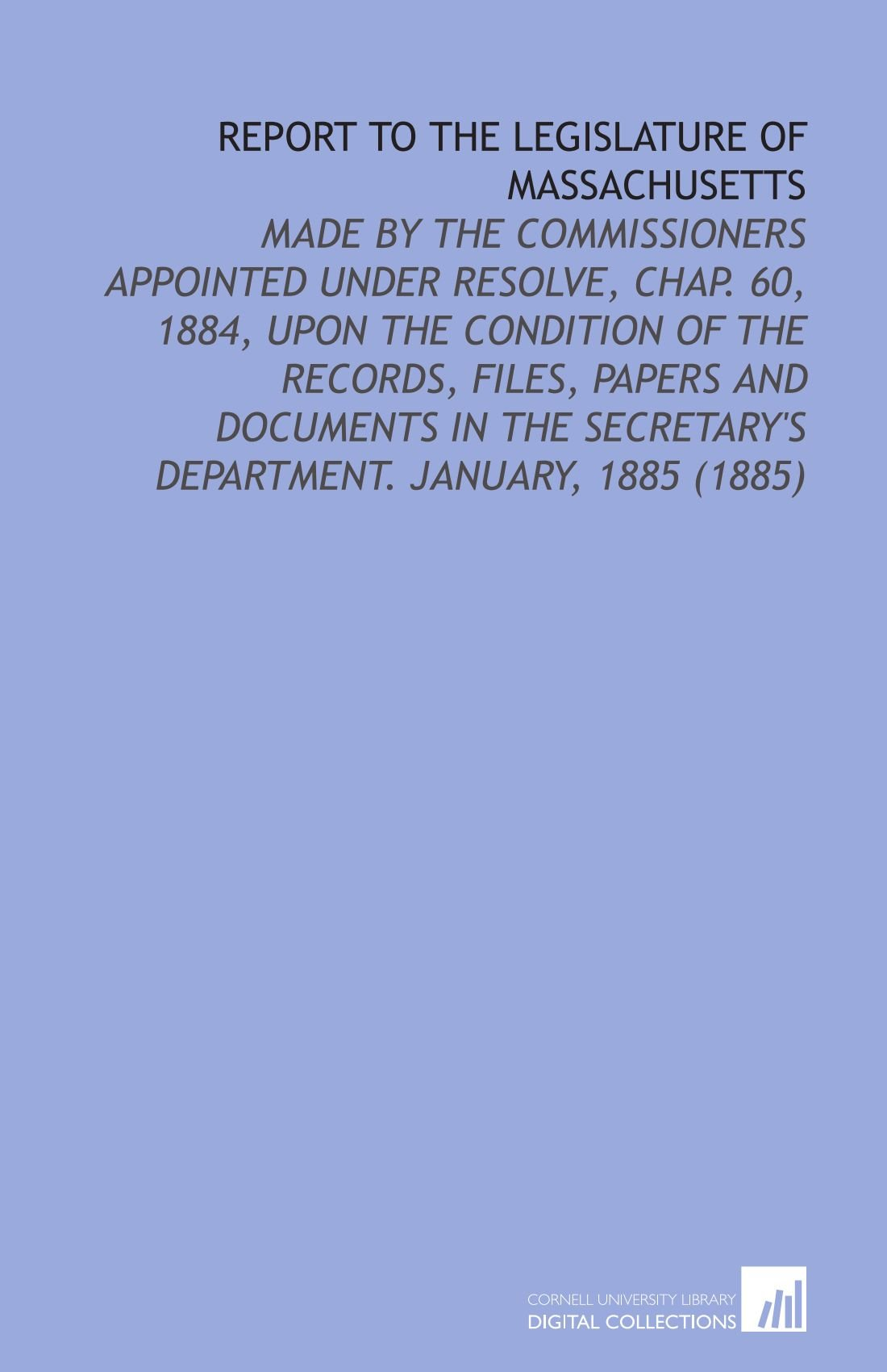Download Report to the Legislature of Massachusetts: Made by the Commissioners Appointed Under Resolve, Chap. 60, 1884, Upon the Condition of the Records, ... Secretary's Department. January, 1885 (1885) pdf epub