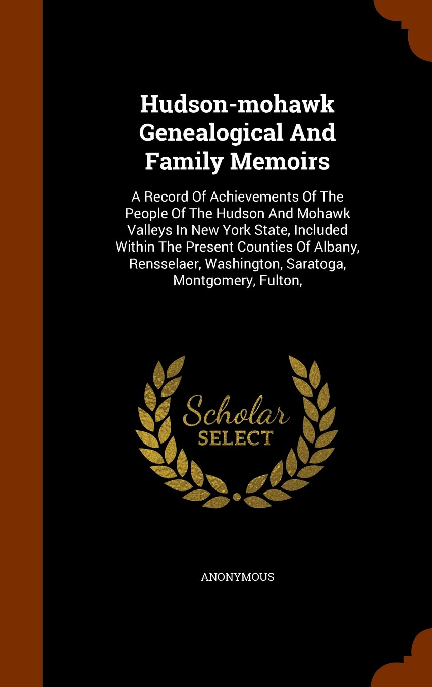 Download Hudson-mohawk Genealogical And Family Memoirs: A Record Of Achievements Of The People Of The Hudson And Mohawk Valleys In New York State, Included ... Washington, Saratoga, Montgomery, Fulton, pdf