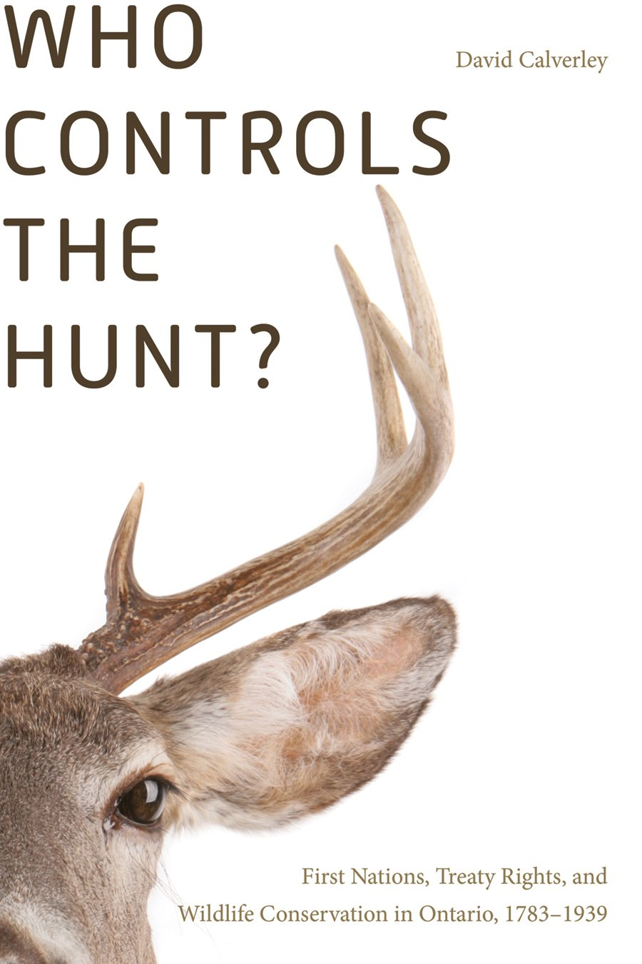 Read Online Who Controls the Hunt?: First Nations, Treaty Rights, and Wildlife Conservation in Ontario, 1783-1939 pdf
