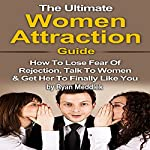The Ultimate Women Attraction Guide: How to Lose Fear of Rejection, Talk to Women & Get Her to Finally Like You | Ryan Meddlek