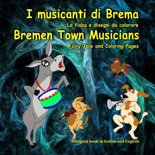 I musicanti di Brema. La fiaba e disegni da colorare. Bremen Town Musicians. Fairy Tale and Coloring Pages: Bilingual Italian - English Book. Edizione Bilingue (Inglese - Italiano)