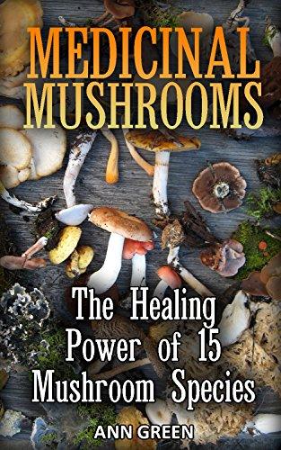 Medicinal Mushrooms: The Healing Power of 15 Mushrooms Species: (Foraging Books, Gardening Books)