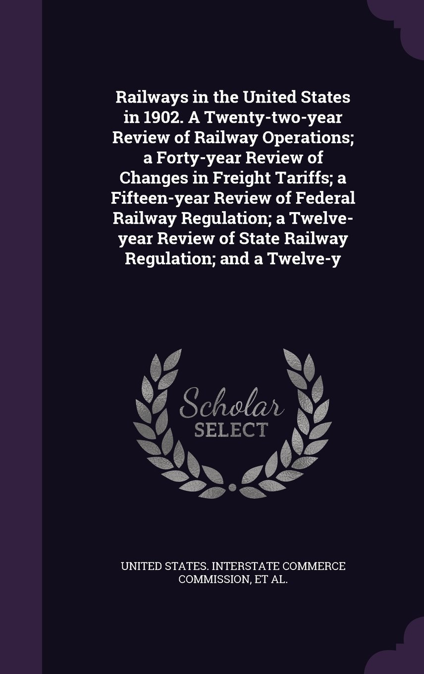 Railways in the United States in 1902. a Twenty-Two-Year Review of Railway Operations; A Forty-Year Review of Changes in Freight Tariffs; A ... of State Railway Regulation; And a Twelve-Y pdf