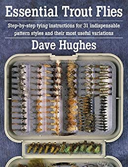 Essential Trout Flies: Step-by-step tying instructions for 31 indispensable pattern styles and their most useful variations (Step-By-Step Tying Instructions for 31 Indispensible Pattern) by [Hughes, Dave]