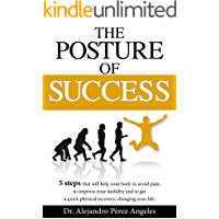 The Posture of Success: It is a System of 5 steps that helps your body to avoid pain, improve mobility and achieve a quick physical recovery, transforming your life. (English Edition)