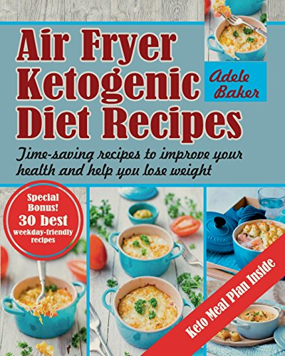Air Fryer Ketogenic Diet Recipes: Time-saving recipes to improve your health and help you lose weight (Keto Air Fryer Cookbook, Ketogenic Air Fryer, Air Fryer Ketogenic Diet Cookbook) by Adele Baker