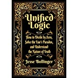 Unified Logic: How to Divide by Zero, Solve the Liar's Paradox, and Understand the Nature of Truth