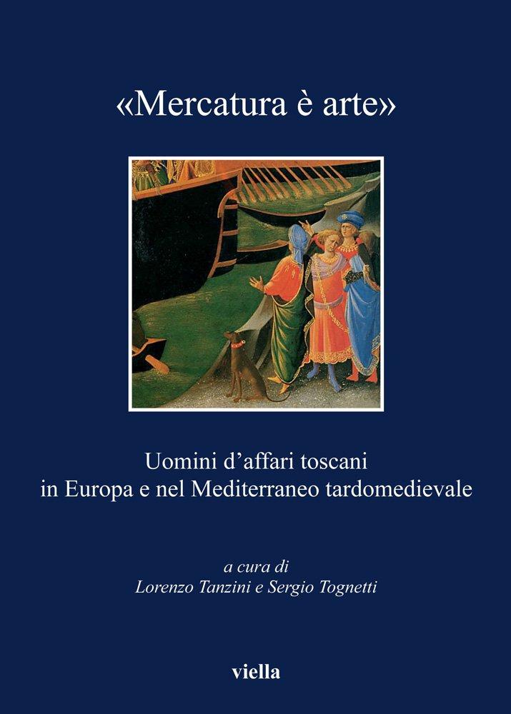 Download «Mercatura è arte». Uomini d'affari toscani in Europa e nel Mediterraneo tardomedievale ebook