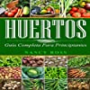 Huertos: Guía completa para principiantes[Gardening: The Complete Guide to Vegetable Gardening for Beginners]