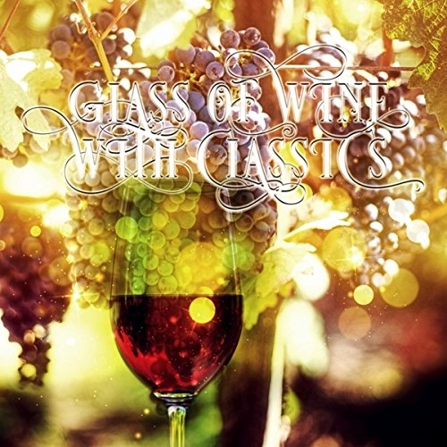 Wine Glass Moment (Glass of Wine with Classics – Beautiful Moments, Calming Music for Total Relax, Restful with Classical Music, Well Being with Classics, Daily Reflections with Famous Composers)