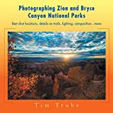 Photographing Zion and Bryce Canyon National Parks: Best Shot Locations, Details on Trails, Lighting, Composition...More.
