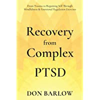 Recovery from Complex PTSD: From Trauma to Regaining Self Through Mindfulness & Emotional Regulation Exercises