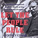 Let the People Rule: Theodore Roosevelt and the Birth of the Presidential Primary Audiobook by Geoffrey Cowan Narrated by Joe Barrett