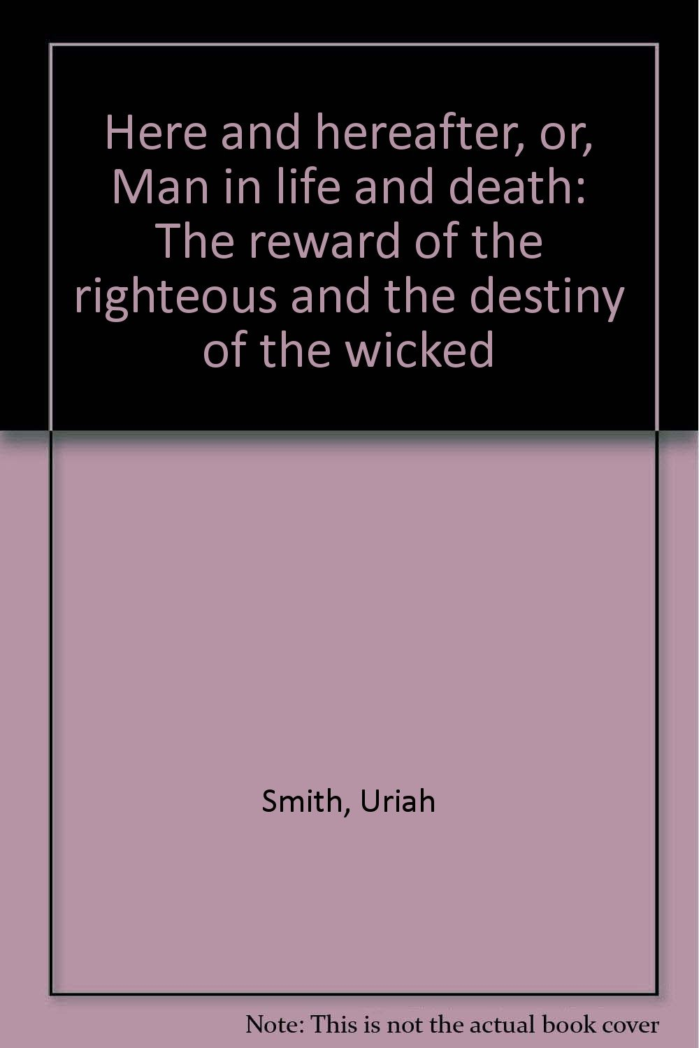 Here and hereafter, or, Man in life and death: The reward of the righteous and the destiny of the wicked ebook