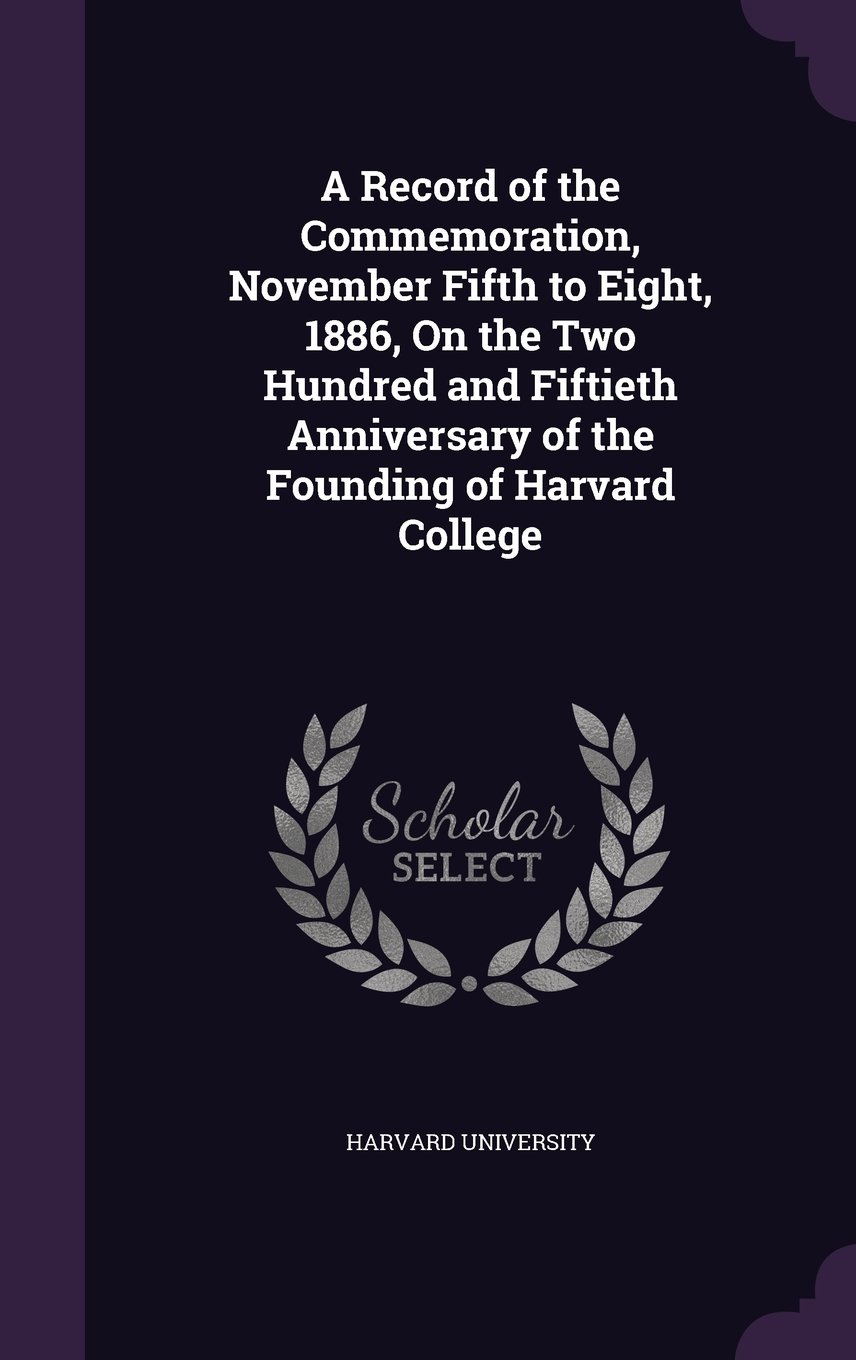 A Record of the Commemoration, November Fifth to Eight, 1886, on the Two Hundred and Fiftieth Anniversary of the Founding of Harvard College ebook