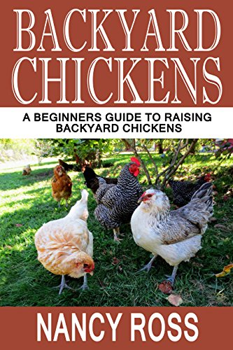 Backyard Chickens: A Beginners Guide To Raising Backyard Chickens (Homesteading, Self Sufficiency, Backyard Chickens For Beginners) by [Ross, Nancy]