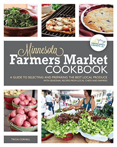 The Minnesota Farmers Market Cookbook: A Guide to Selecting and Preparing the Best Local Produce with Seasonal Recipes from Local Chefs and Farmers by Tricia Cornell