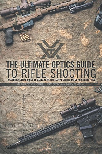 The Ultimate Optics Guide to Rifle Shooting: A Comprehensive Guide to Using Your Riflescope on the Range and in the ()