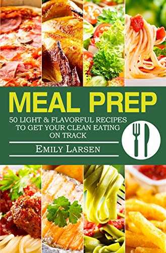 Meal Prep: 50 Light & Flavorful Recipes To Get Your Clean Eating on Track. by Emily  Larsen