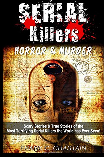 serial-killers-horror-and-murder-scary-and-true-stories-of-the-most-terrifying-serial-killers-the-world-has-ever-seen