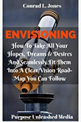 Envisioning: How To Take All Your Hopes, Dreams & Desires And Seamlessly Fit Them Into A Clear Vision Road-Map You Can Follow Kindle Edition