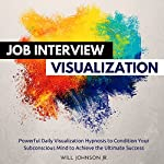 Job Interview Visualization: Powerful Daily Visualization Hypnosis to Condition Your Subconsious Mind to Achieve the Ultimate Success | Will Johnson Jr.