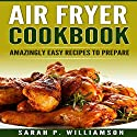 Air Fryer Cookbook: Amazingly Easy Recipes to Prepare Audiobook by Sarah P. Williamson Narrated by Rich Brennan