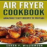 Air Fryer Cookbook: Amazingly Easy Recipes to Prepare | Sarah P. Williamson