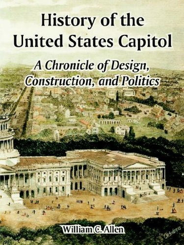 History Of The United States Capitol  A Chronicle Of Design  Construction  And Politics