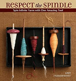 Respect the Spindle: Spin Infinite Yarns with One Amazing Tool by [Franquemont, Abby]