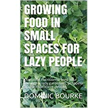 GROWING FOOD IN SMALL SPACES FOR LAZY PEOPLE: Complete nutrition to feed your family, for lazy gardeners, preppers and self-sufficient people