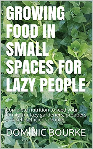 GROWING FOOD IN SMALL SPACES FOR LAZY PEOPLE: Complete nutrition to feed your family, for lazy gardeners, preppers and self-sufficient people (New Self Sufficient Gardener)