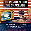 No Requiem for the Space Age: The Apollo Moon Landings and American Culture Audiobook by Matthew D. Tribbe Narrated by Brian Troxell