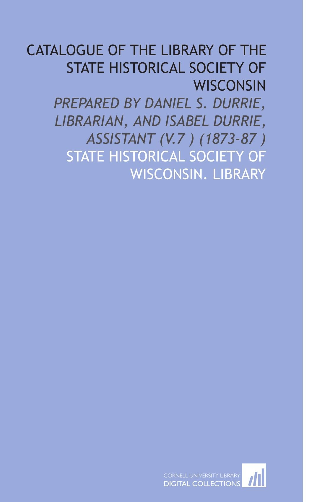 Download Catalogue of the Library of the State Historical Society of Wisconsin: Prepared by Daniel S. Durrie, Librarian, and Isabel Durrie, Assistant (V.7 ) (1873-87 ) ebook