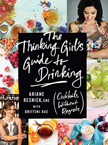 The Thinking Girl's Guide to Drinking: (Cocktails without Regrets) by Ariane Resnick