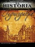 La Historia Tegucigalpa (La Historia Honduras nº 1) (Spanish Edition)