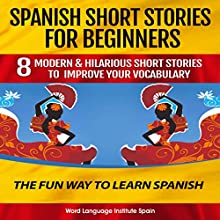 Spanish Short Stories for Beginners: 8 Modern & Hilarious Short Stories to Improve Your Vocabulary Audiobook by World Language Institute Spain Narrated by World Language Institute