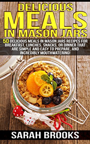 Delicious Meals In Mason Jars: 50 Delicious Meals in Mason Jars Recipes For Breakfast, Lunches, Snacks, Or Dinner That Are Simple And Easy To Prepare, ... Slow Cooker Recipes, Make Ahead Paleo) by [Brooks, Sarah]