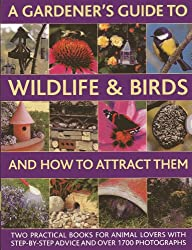 A Gardener's Guide to Wildlife & Birds and How to Attract Them: Two Practical Books for Animal Lovers With Step-by-Step Advice and Over 1700 Photographs