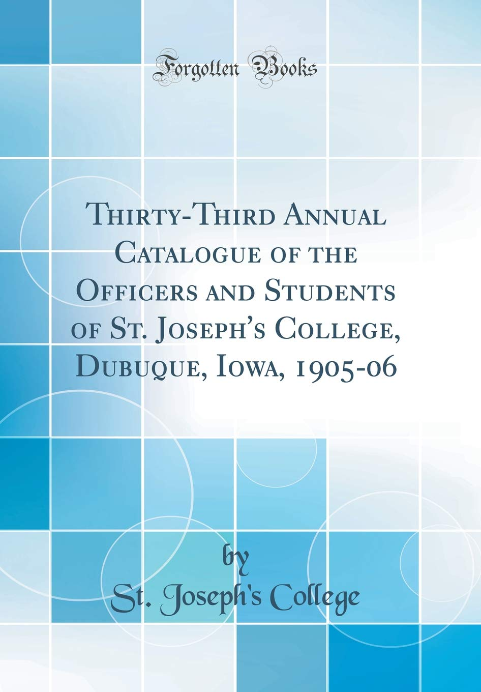Thirty-Third Annual Catalogue of the Officers and Students of St. Joseph's College, Dubuque, Iowa, 1905-06 (Classic Reprint) pdf epub
